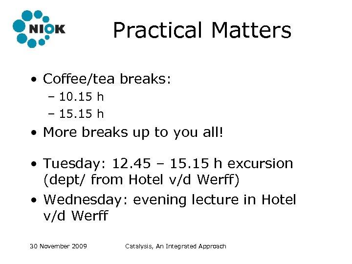 Practical Matters • Coffee/tea breaks: – 10. 15 h – 15. 15 h •