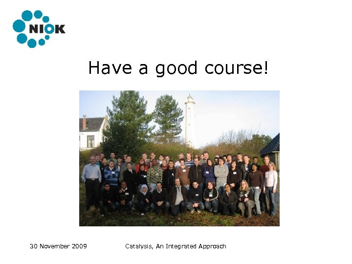 Have a good course! 30 November 2009 Catalysis, An Integrated Approach