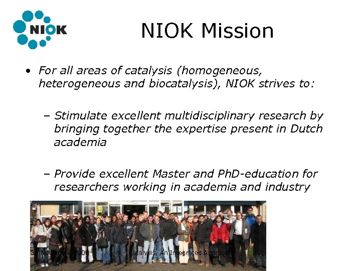 NIOK Mission • For all areas of catalysis (homogeneous, heterogeneous and biocatalysis), NIOK strives