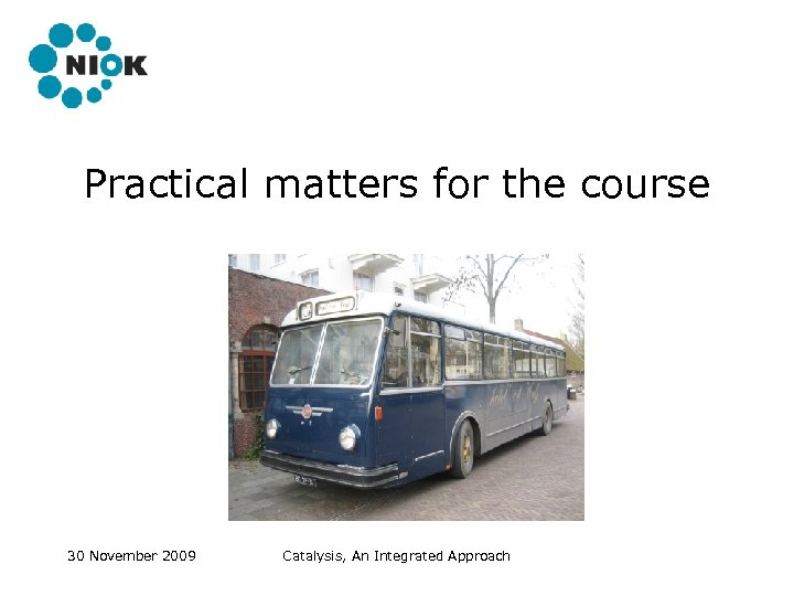 Practical matters for the course 30 November 2009 Catalysis, An Integrated Approach