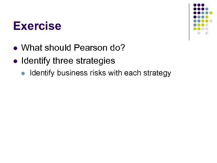 Exercise l l What should Pearson do? Identify three strategies l Identify business risks