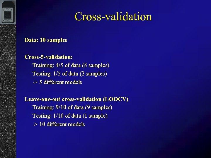 Cross-validation Data: 10 samples Cross-5 -validation: Training: 4/5 of data (8 samples) Testing: 1/5