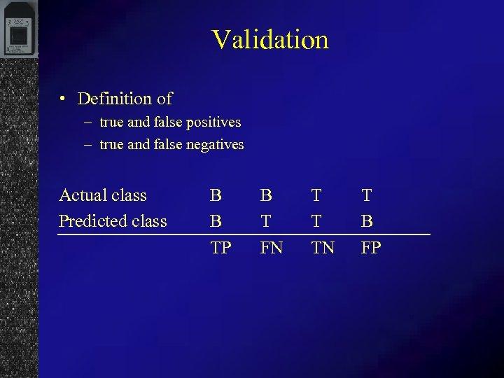 Validation • Definition of – true and false positives – true and false negatives