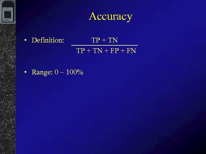 Accuracy • Definition: TP + TN + FP + FN • Range: 0 –