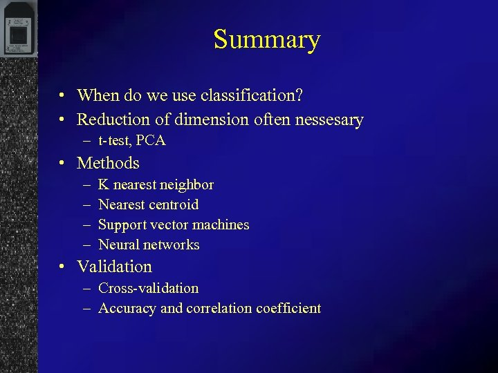 Summary • When do we use classification? • Reduction of dimension often nessesary –