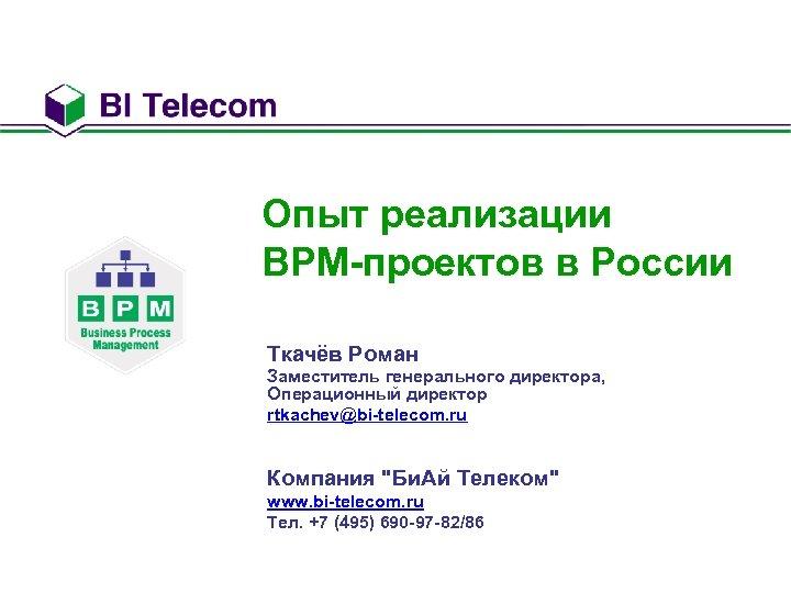 Опыт реализации BPM-проектов в России Ткачёв Роман Заместитель генерального директора, Операционный директор rtkachev@bi-telecom. ru