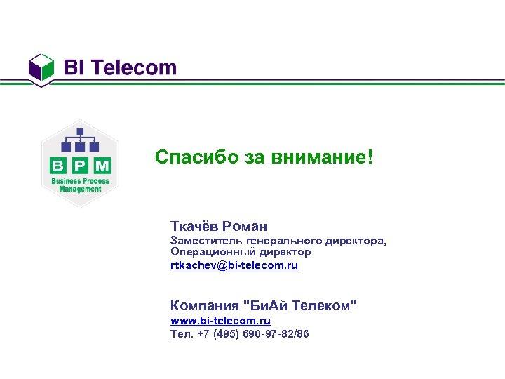 Спасибо за внимание! Ткачёв Роман Заместитель генерального директора, Операционный директор rtkachev@bi-telecom. ru Компания