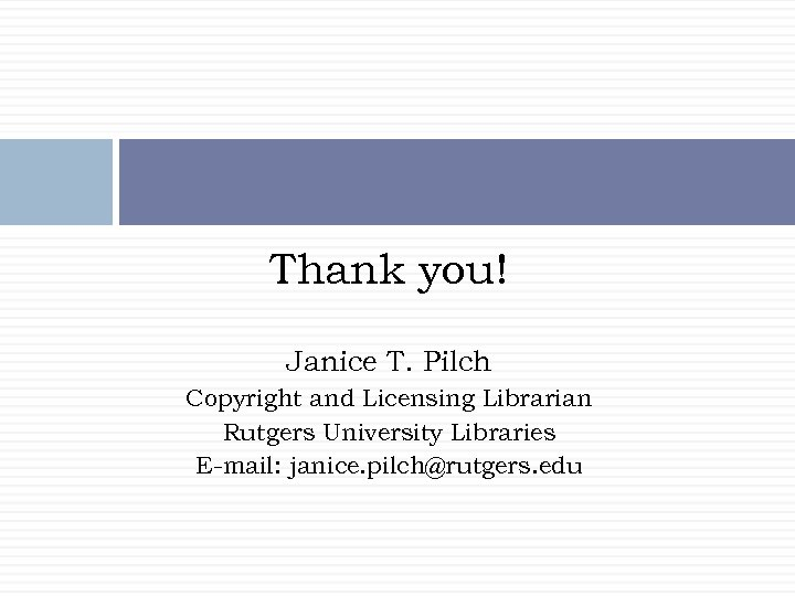 Thank you! Janice T. Pilch Copyright and Licensing Librarian Rutgers University Libraries E-mail: janice.