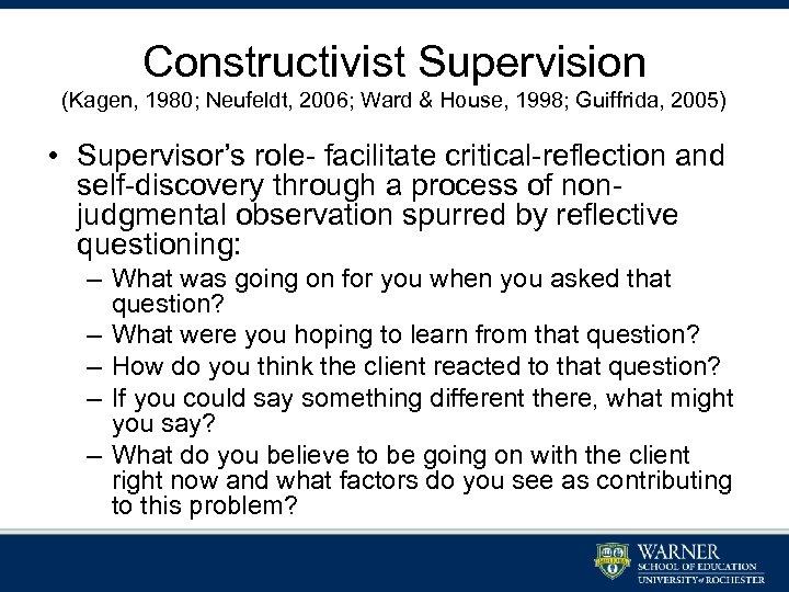 Constructivist Supervision (Kagen, 1980; Neufeldt, 2006; Ward & House, 1998; Guiffrida, 2005) • Supervisor's
