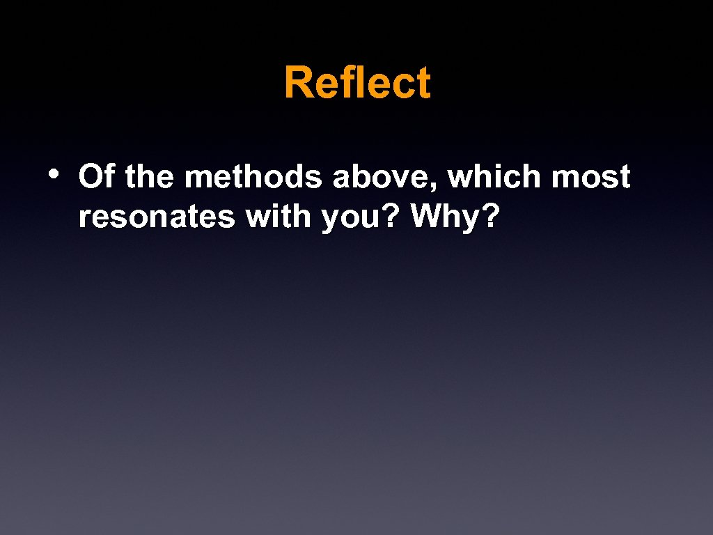Reflect • Of the methods above, which most resonates with you? Why?