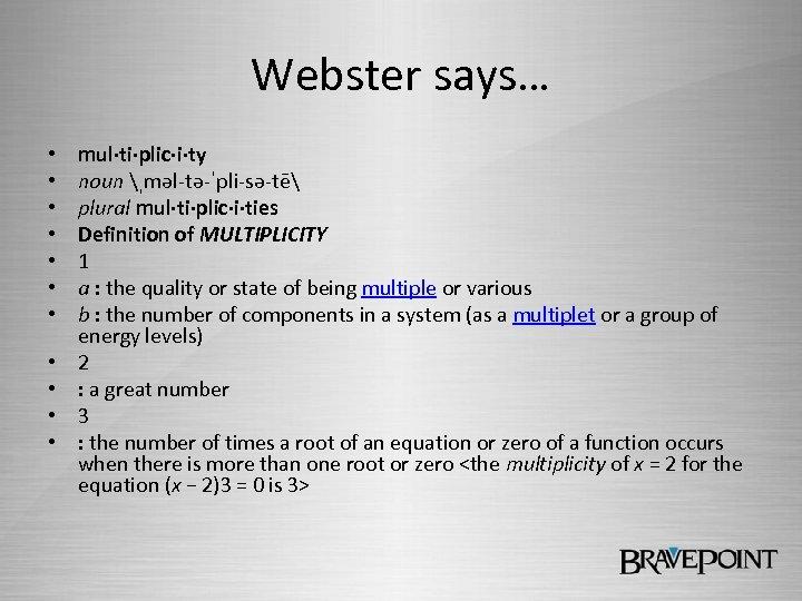 Webster says… • • • mul·ti·plic·i·ty noun ˌməl-tə-ˈpli-sə-tē plural mul·ti·plic·i·ties Definition of MULTIPLICITY 1