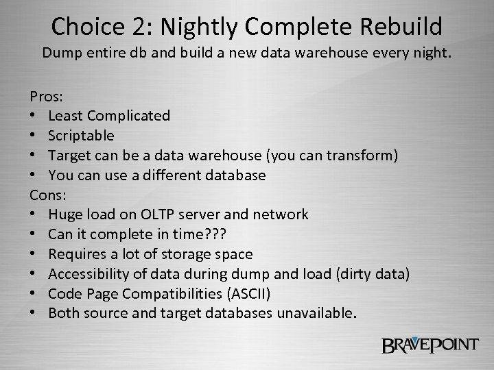 Choice 2: Nightly Complete Rebuild Dump entire db and build a new data warehouse