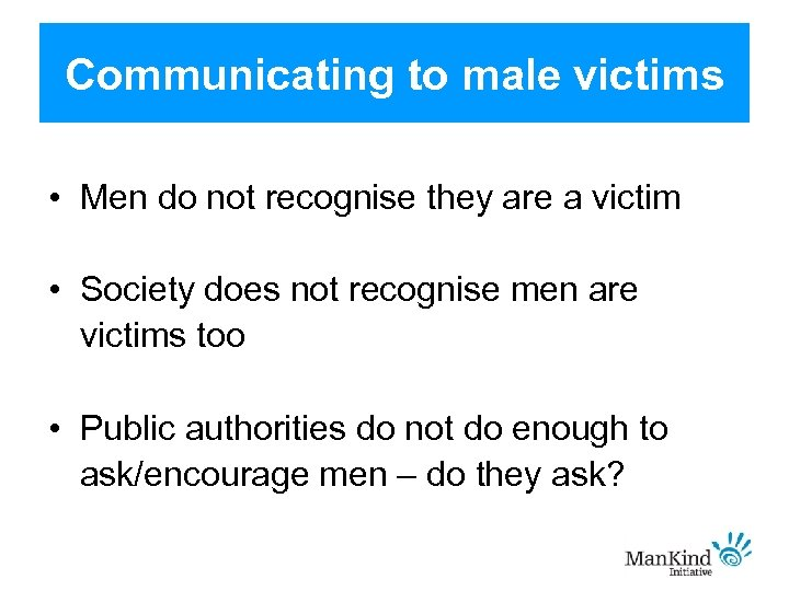 Communicating to male victims • Men do not recognise they are a victim •