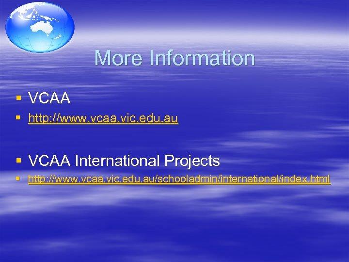 More Information § VCAA § http: //www. vcaa. vic. edu. au § VCAA International