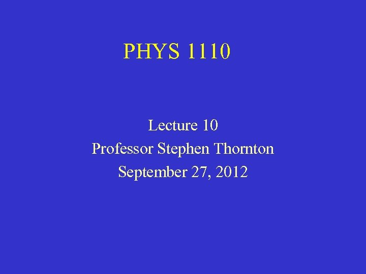 PHYS 1110 Lecture 10 Professor Stephen Thornton September 27, 2012