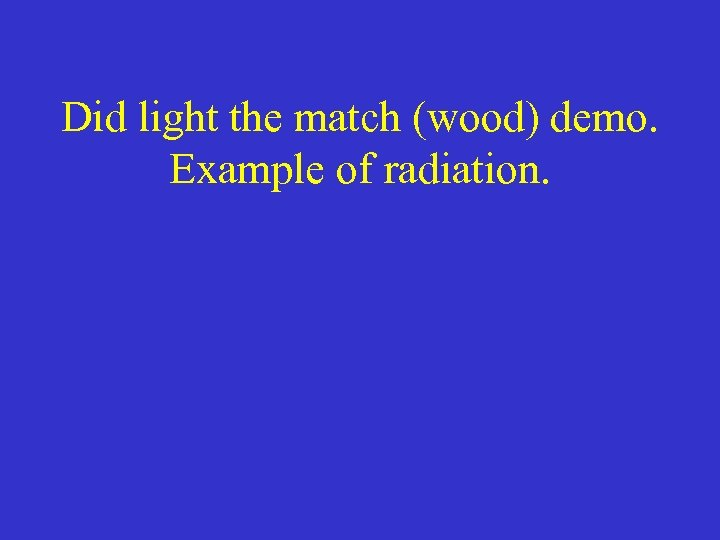 Did light the match (wood) demo. Example of radiation.