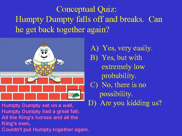 Conceptual Quiz: Humpty Dumpty falls off and breaks. Can he get back together