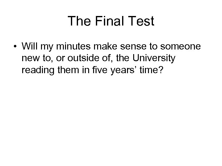 The Final Test • Will my minutes make sense to someone new to, or