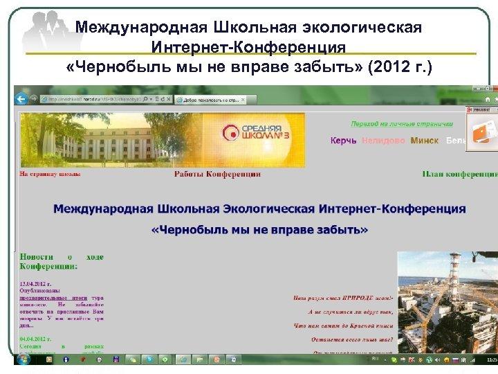 Международная Школьная экологическая Интернет-Конференция «Чернобыль мы не вправе забыть» (2012 г. )