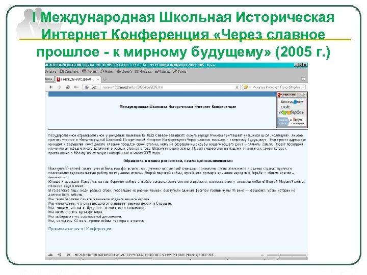 I Международная Школьная Историческая Интернет Конференция «Через славное прошлое - к мирному будущему» (2005