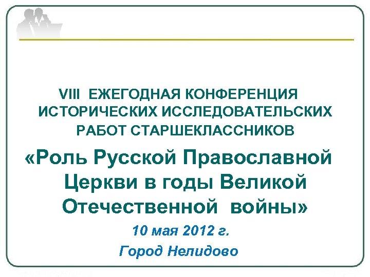 VIII ЕЖЕГОДНАЯ КОНФЕРЕНЦИЯ ИСТОРИЧЕСКИХ ИССЛЕДОВАТЕЛЬСКИХ РАБОТ СТАРШЕКЛАССНИКОВ «Роль Русской Православной Церкви в годы Великой