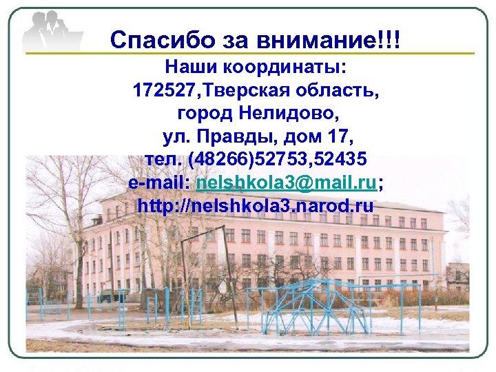 Спасибо за внимание!!! Наши координаты: 172527, Тверская область, город Нелидово, ул. Правды, дом 17,