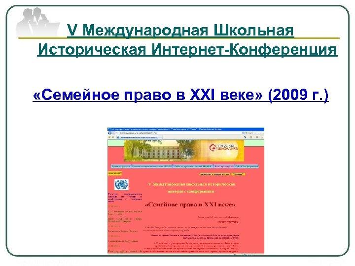 V Международная Школьная Историческая Интернет-Конференция «Семейное право в XXI веке» (2009 г. )