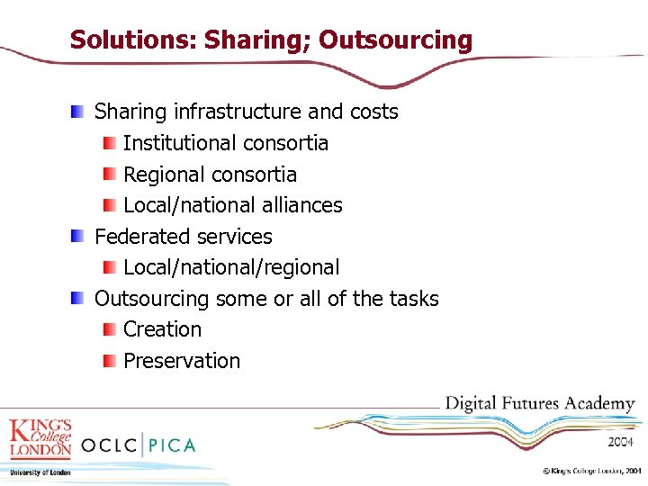 Solutions: Sharing; Outsourcing Sharing infrastructure and costs Institutional consortia Regional consortia Local/national alliances Federated