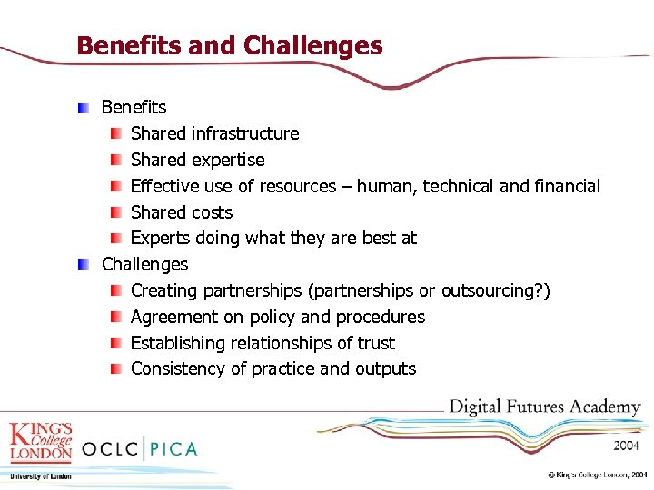 Benefits and Challenges Benefits Shared infrastructure Shared expertise Effective use of resources – human,