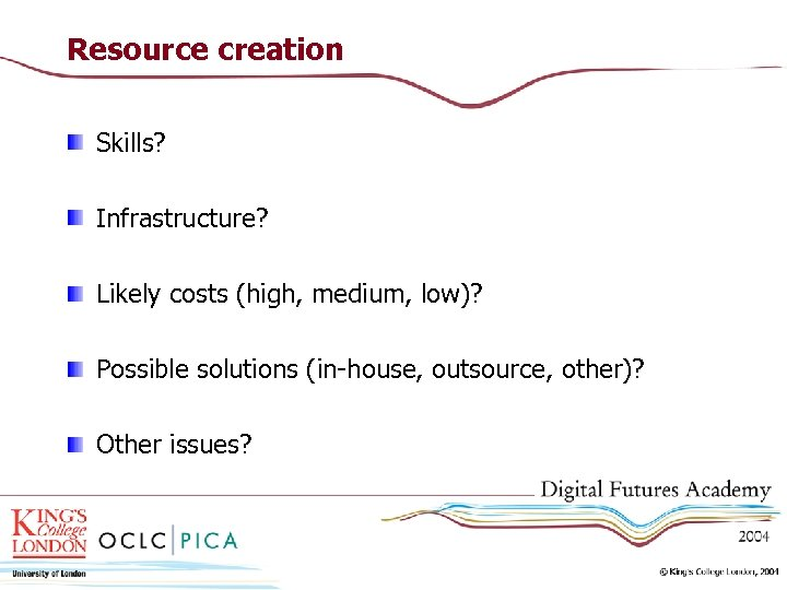 Resource creation Skills? Infrastructure? Likely costs (high, medium, low)? Possible solutions (in-house, outsource, other)?