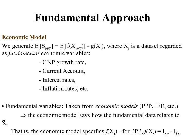 Fundamental Approach Economic Model We generate Et[St+T] = Et[f(Xt+T)] = g(Xt), where Xt is