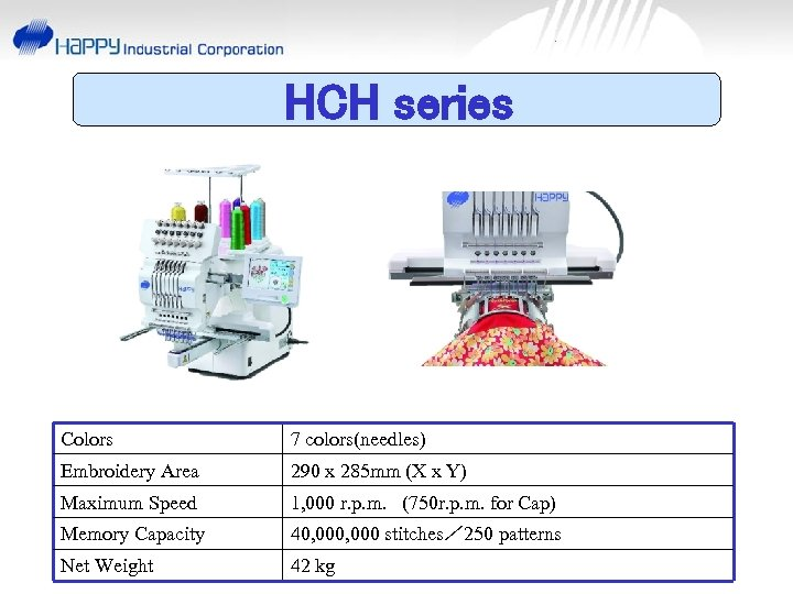 HCH series Colors 7 colors(needles) Embroidery Area 290 x 285 mm (X x Y)