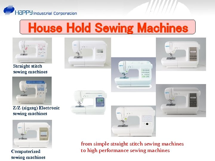House Hold Sewing Machines Straight stitch sewing machines Z/Z (zigzag) Electronic sewing machines Computerized