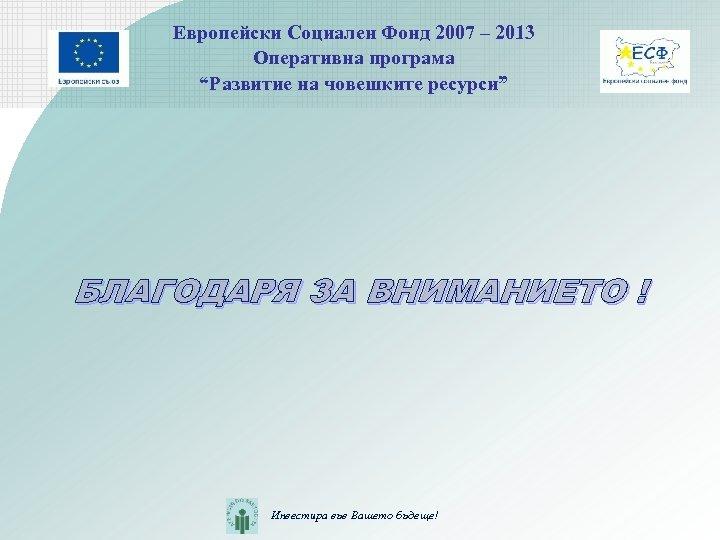 """Европейски Социален Фонд 2007 – 2013 Оперативна програма """"Развитие на човешките ресурси"""" БЛАГОДАРЯ ЗА"""