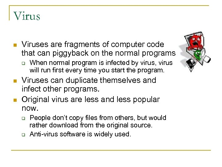Virus n Viruses are fragments of computer code that can piggyback on the normal