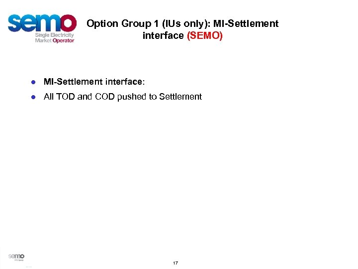 Option Group 1 (IUs only): MI-Settlement interface (SEMO) ● MI-Settlement interface: ● All TOD