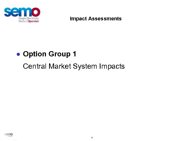 Impact Assessments ● Option Group 1 Central Market System Impacts 7