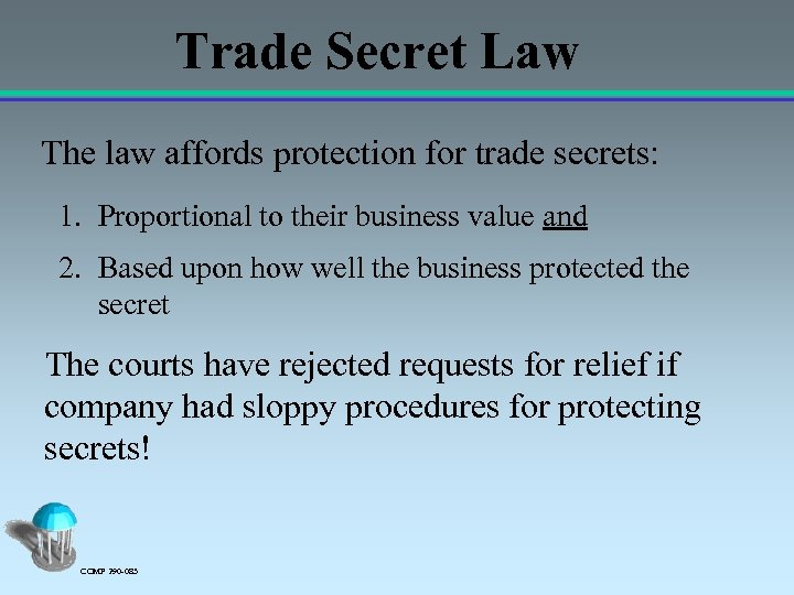Trade Secret Law The law affords protection for trade secrets: 1. Proportional to their