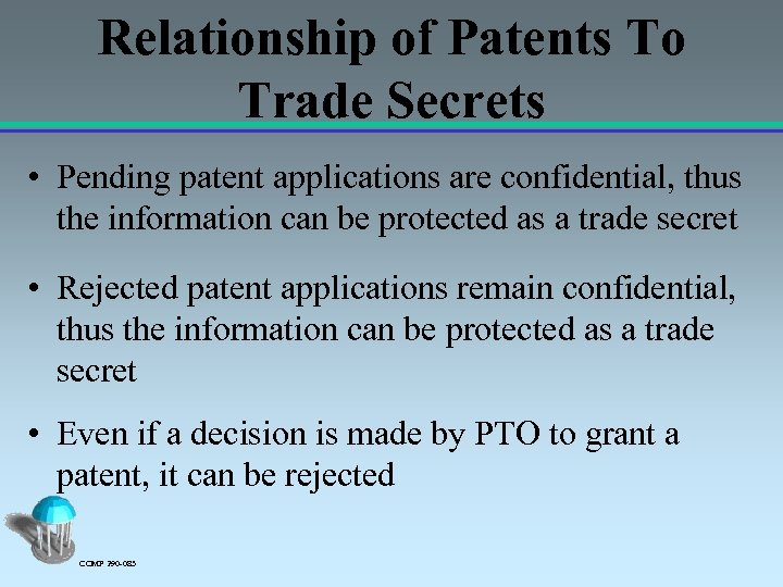 Relationship of Patents To Trade Secrets • Pending patent applications are confidential, thus the