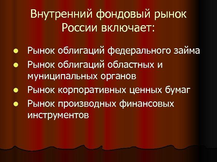 Внутренний фондовый рынок России включает: Рынок облигаций федерального займа l Рынок облигаций областных и