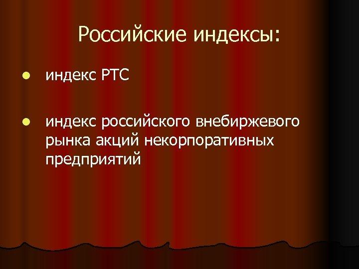 Российские индексы: l индекс РТС l индекс российского внебиржевого рынка акций некорпоративных предприятий