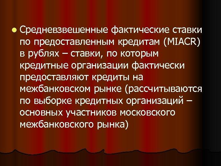 l Средневзвешенные фактические ставки по предоставленным кредитам (MIACR) в рублях – ставки, по которым