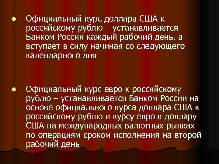l Официальный курс доллара США к российскому рублю – устанавливается Банком России каждый рабочий