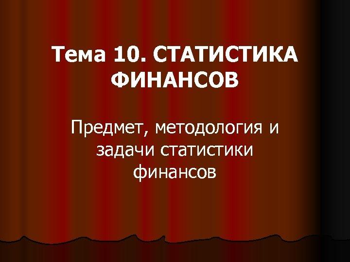 Тема 10. СТАТИСТИКА ФИНАНСОВ Предмет, методология и задачи статистики финансов
