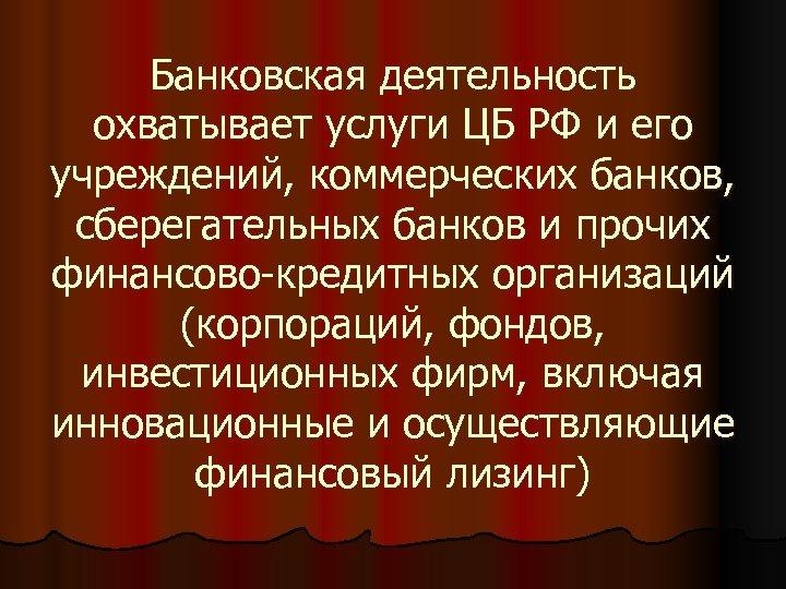Банковская деятельность охватывает услуги ЦБ РФ и его учреждений, коммерческих банков, сберегательных банков и