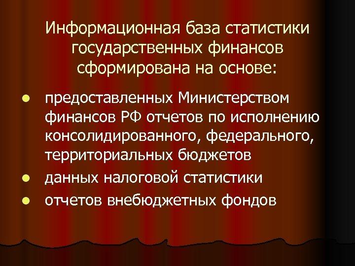 Информационная база статистики государственных финансов сформирована на основе: предоставленных Министерством финансов РФ отчетов по