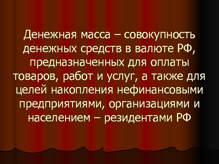 Денежная масса – совокупность денежных средств в валюте РФ, предназначенных для оплаты товаров, работ