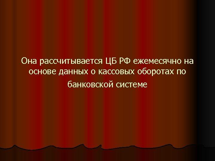Она рассчитывается ЦБ РФ ежемесячно на основе данных о кассовых оборотах по банковской системе