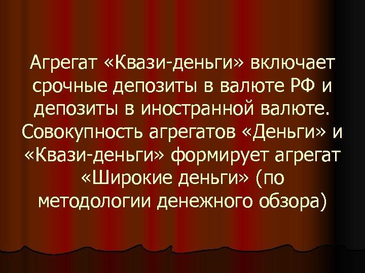 Агрегат «Квази-деньги» включает срочные депозиты в валюте РФ и депозиты в иностранной валюте. Совокупность