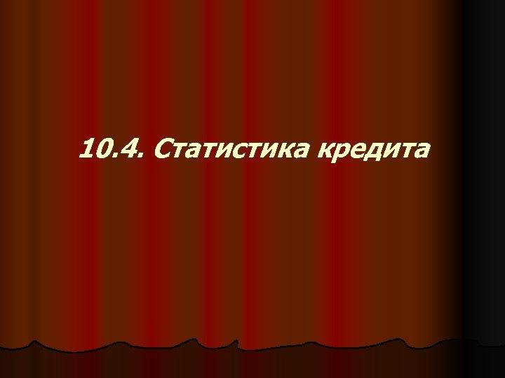 10. 4. Статистика кредита